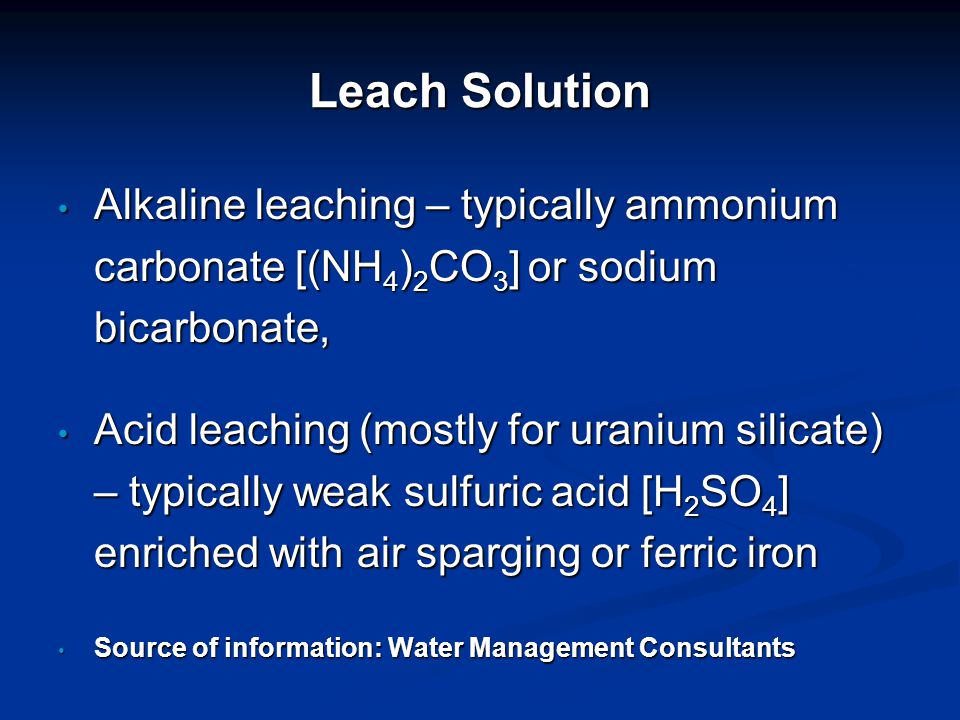 Leach Solution Alkaline leaching – typically ammonium carbonate [(NH 4 ) 2 CO 3 ] or sodium bicarbonate, Alkaline leaching – typically ammonium carbonate [(NH 4 ) 2 CO 3 ] or sodium bicarbonate, Acid leaching (mostly for uranium silicate) – typically weak sulfuric acid [H 2 SO 4 ] enriched with air sparging or ferric iron Acid leaching (mostly for uranium silicate) – typically weak sulfuric acid [H 2 SO 4 ] enriched with air sparging or ferric iron Source of information: Water Management Consultants Source of information: Water Management Consultants