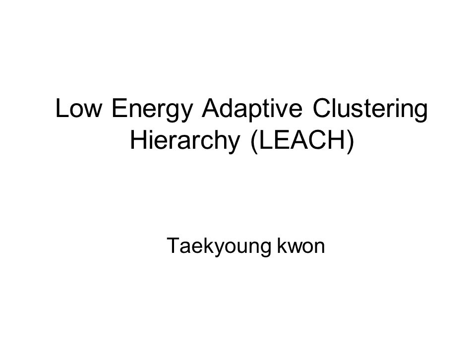 Low Energy Adaptive Clustering Hierarchy (LEACH) Taekyoung kwon