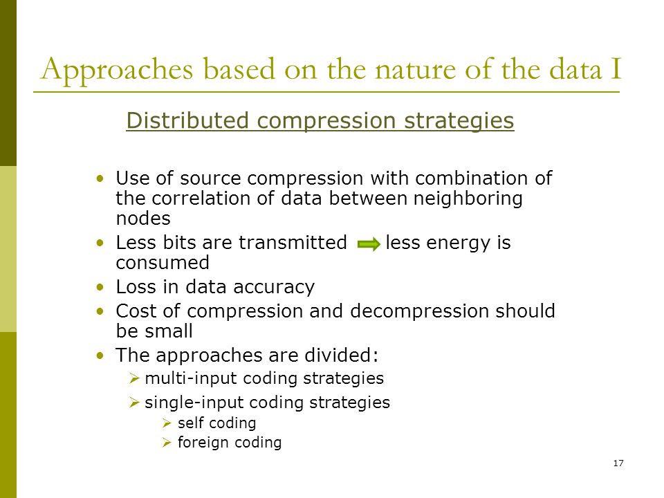 Approaches based on the nature of the data I Distributed compression strategies Use of source compression with combination of the correlation of data between neighboring nodes Less bits are transmitted less energy is consumed Loss in data accuracy Cost of compression and decompression should be small The approaches are divided:  multi-input coding strategies  single-input coding strategies  self coding  foreign coding 17