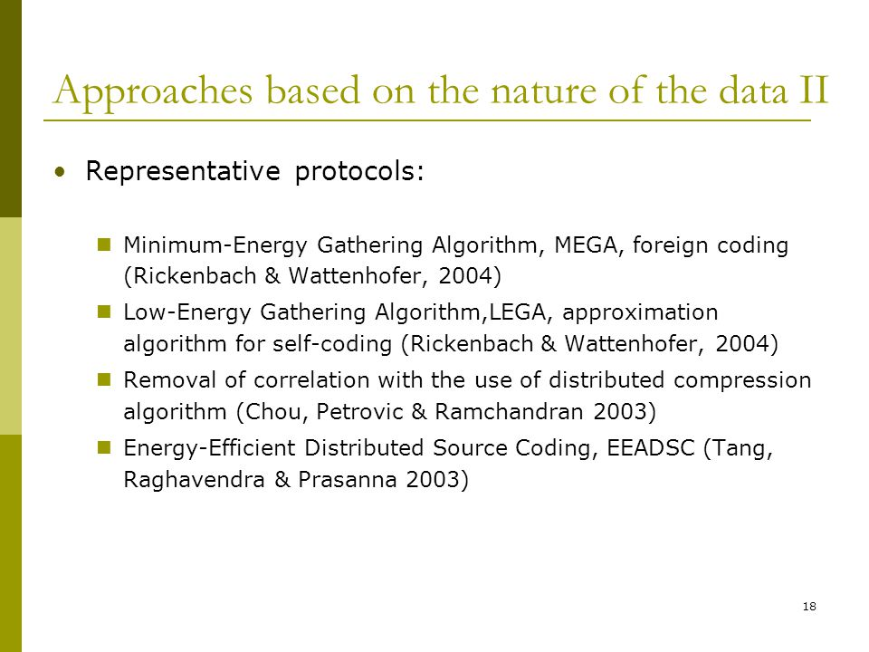 Approaches based on the nature of the data II Representative protocols: Minimum-Energy Gathering Algorithm, MEGA, foreign coding (Rickenbach & Wattenhofer, 2004) Low-Energy Gathering Algorithm,LEGA, approximation algorithm for self-coding (Rickenbach & Wattenhofer, 2004) Removal of correlation with the use of distributed compression algorithm (Chou, Petrovic & Ramchandran 2003) Energy-Efficient Distributed Source Coding, EEADSC (Tang, Raghavendra & Prasanna 2003) 18