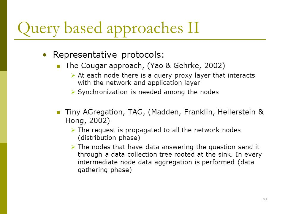 Query based approaches II Representative protocols: The Cougar approach, (Yao & Gehrke, 2002)  At each node there is a query proxy layer that interacts with the network and application layer  Synchronization is needed among the nodes Tiny AGregation, TAG, (Madden, Franklin, Hellerstein & Hong, 2002)  The request is propagated to all the network nodes (distribution phase)  The nodes that have data answering the question send it through a data collection tree rooted at the sink.