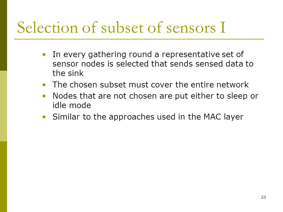 Selection of subset of sensors I In every gathering round a representative set of sensor nodes is selected that sends sensed data to the sink The chosen subset must cover the entire network Nodes that are not chosen are put either to sleep or idle mode Similar to the approaches used in the MAC layer 23