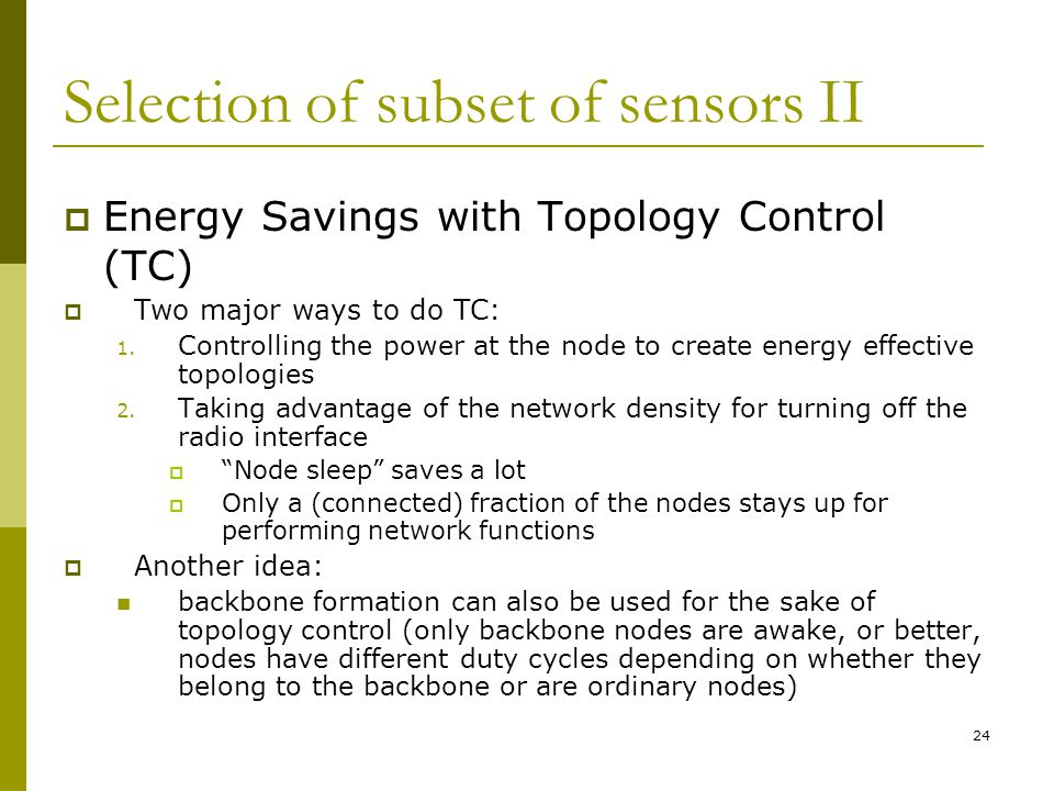 Selection of subset of sensors II  Energy Savings with Topology Control (TC)  Two major ways to do TC: 1.
