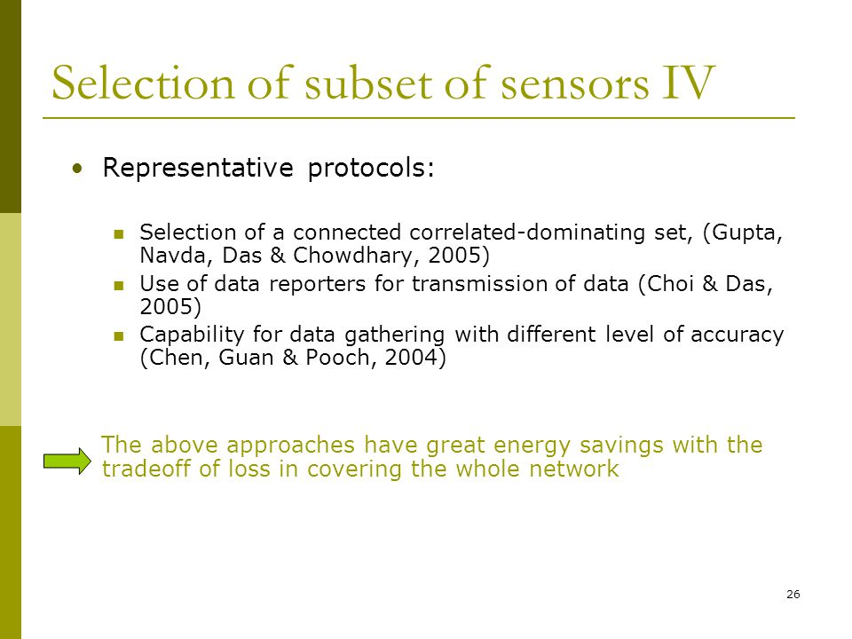 Selection of subset of sensors IV Representative protocols: Selection of a connected correlated-dominating set, (Gupta, Navda, Das & Chowdhary, 2005) Use of data reporters for transmission of data (Choi & Das, 2005) Capability for data gathering with different level of accuracy (Chen, Guan & Pooch, 2004) The above approaches have great energy savings with the tradeoff of loss in covering the whole network 26