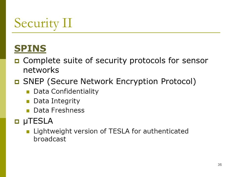 Security II SPINS  Complete suite of security protocols for sensor networks  SNEP (Secure Network Encryption Protocol) Data Confidentiality Data Integrity Data Freshness  μTESLA Lightweight version of TESLA for authenticated broadcast 35