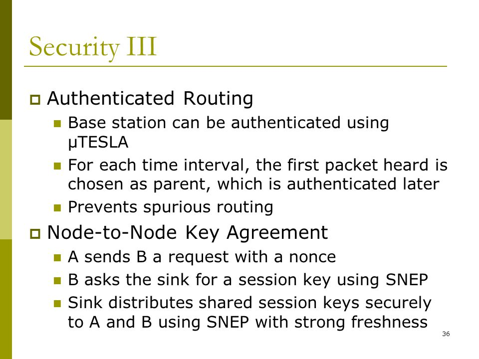 Security III  Authenticated Routing Base station can be authenticated using μTESLA For each time interval, the first packet heard is chosen as parent, which is authenticated later Prevents spurious routing  Node-to-Node Key Agreement A sends B a request with a nonce B asks the sink for a session key using SNEP Sink distributes shared session keys securely to A and B using SNEP with strong freshness 36
