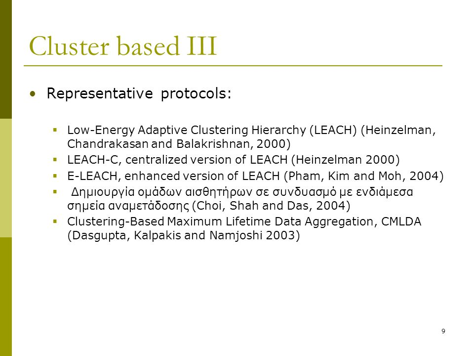 Cluster based III Representative protocols:  Low-Energy Adaptive Clustering Hierarchy (LEACH) (Heinzelman, Chandrakasan and Balakrishnan, 2000)  LEACH-C, centralized version of LEACH (Heinzelman 2000)  E-LEACH, enhanced version of LEACH (Pham, Kim and Moh, 2004)  Δημιουργία ομάδων αισθητήρων σε συνδυασμό με ενδιάμεσα σημεία αναμετάδοσης (Choi, Shah and Das, 2004)  Clustering-Based Maximum Lifetime Data Aggregation, CMLDA (Dasgupta, Kalpakis and Namjoshi 2003) 9