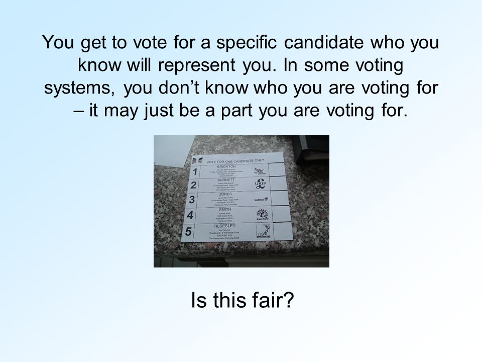 You get to vote for a specific candidate who you know will represent you. In some voting systems, you don't know who you are voting for – it may just