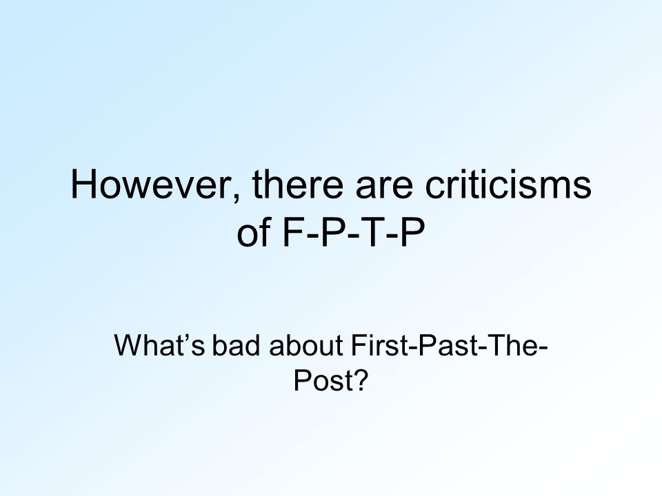 However, there are criticisms of F-P-T-P What's bad about First-Past-The- Post