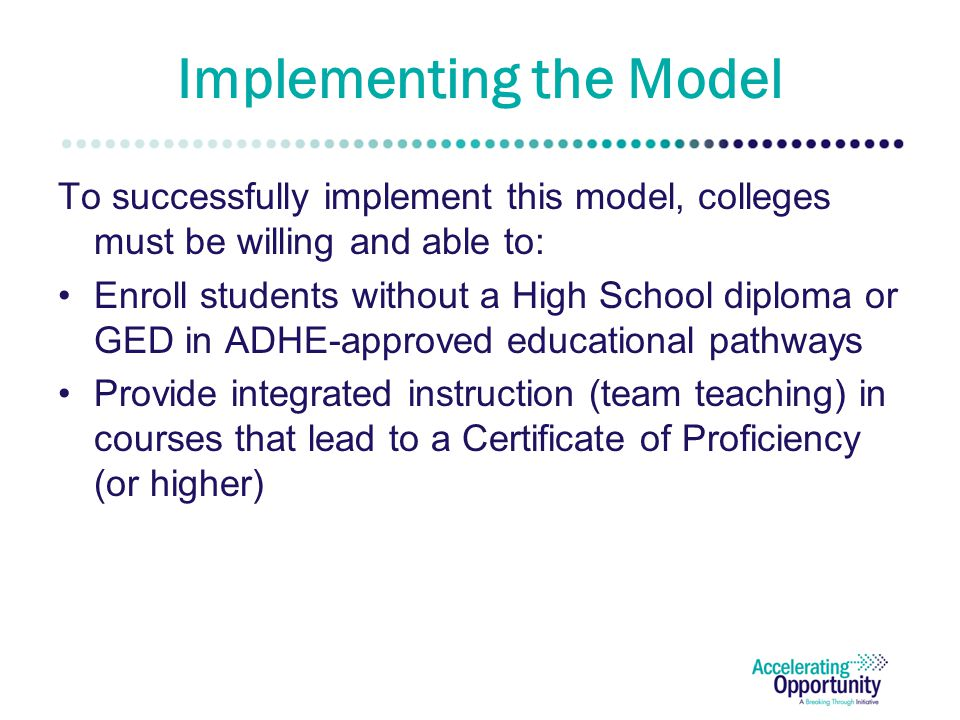 Implementing the Model To successfully implement this model, colleges must be willing and able to: Enroll students without a High School diploma or GED in ADHE-approved educational pathways Provide integrated instruction (team teaching) in courses that lead to a Certificate of Proficiency (or higher)