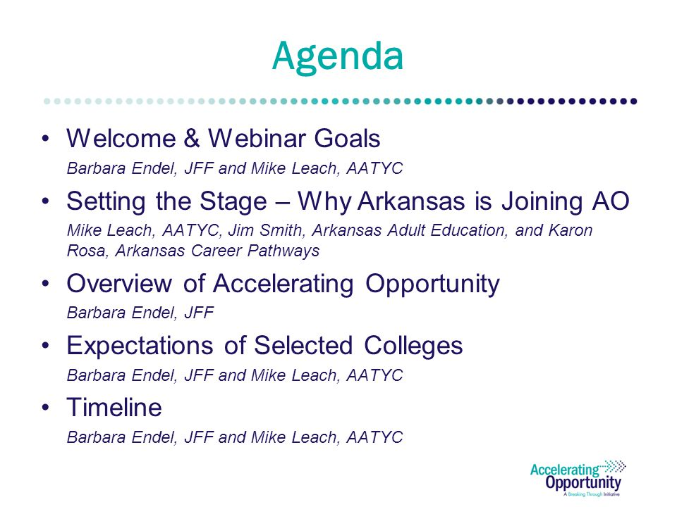 Agenda Welcome & Webinar Goals Barbara Endel, JFF and Mike Leach, AATYC Setting the Stage – Why Arkansas is Joining AO Mike Leach, AATYC, Jim Smith, Arkansas Adult Education, and Karon Rosa, Arkansas Career Pathways Overview of Accelerating Opportunity Barbara Endel, JFF Expectations of Selected Colleges Barbara Endel, JFF and Mike Leach, AATYC Timeline Barbara Endel, JFF and Mike Leach, AATYC
