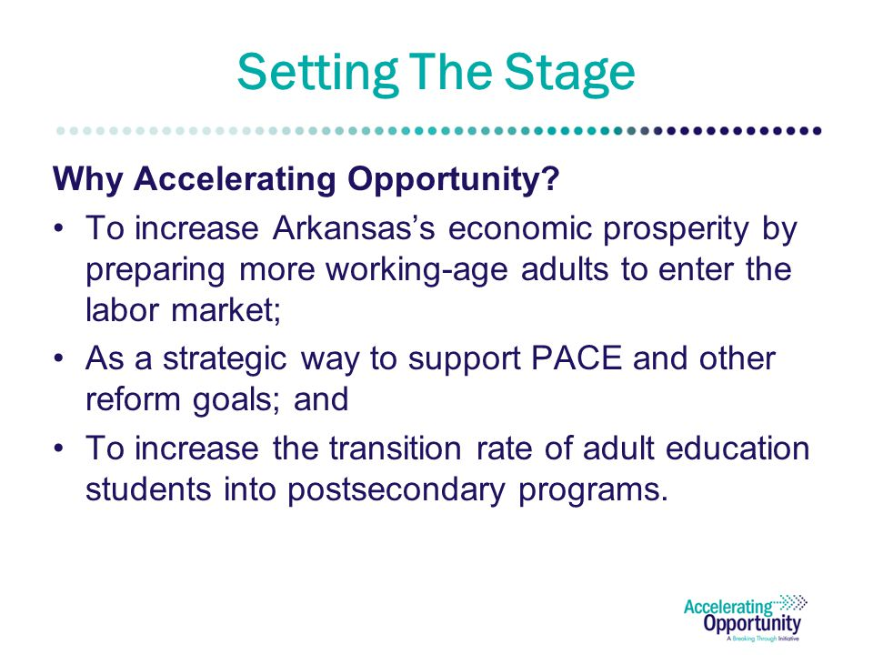 About Accelerating Opportunity Our Goals: Fundamentally change the way Adult Education and Professional/Technical Education are structured and delivered Promote state and institution policies to increase the number of individuals completing credentials with labor market value.