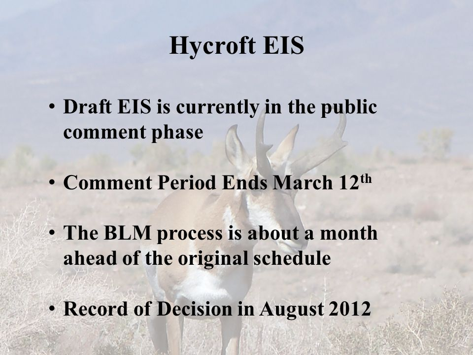 Hycroft EIS Draft EIS is currently in the public comment phase Comment Period Ends March 12 th The BLM process is about a month ahead of the original schedule Record of Decision in August 2012