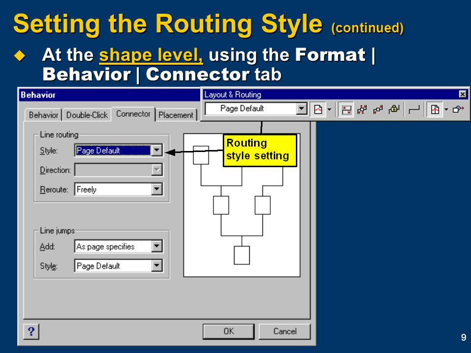 9 Setting the Routing Style (continued)  At the shape level, using the Format | Behavior | Connector tab