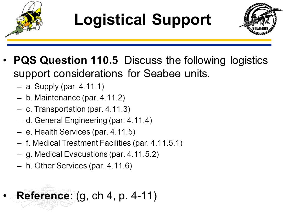 Logistical Support PQS Question 110.5 Discuss the following logistics support considerations for Seabee units. –a. Supply (par. 4.11.1) –b. Maintenanc