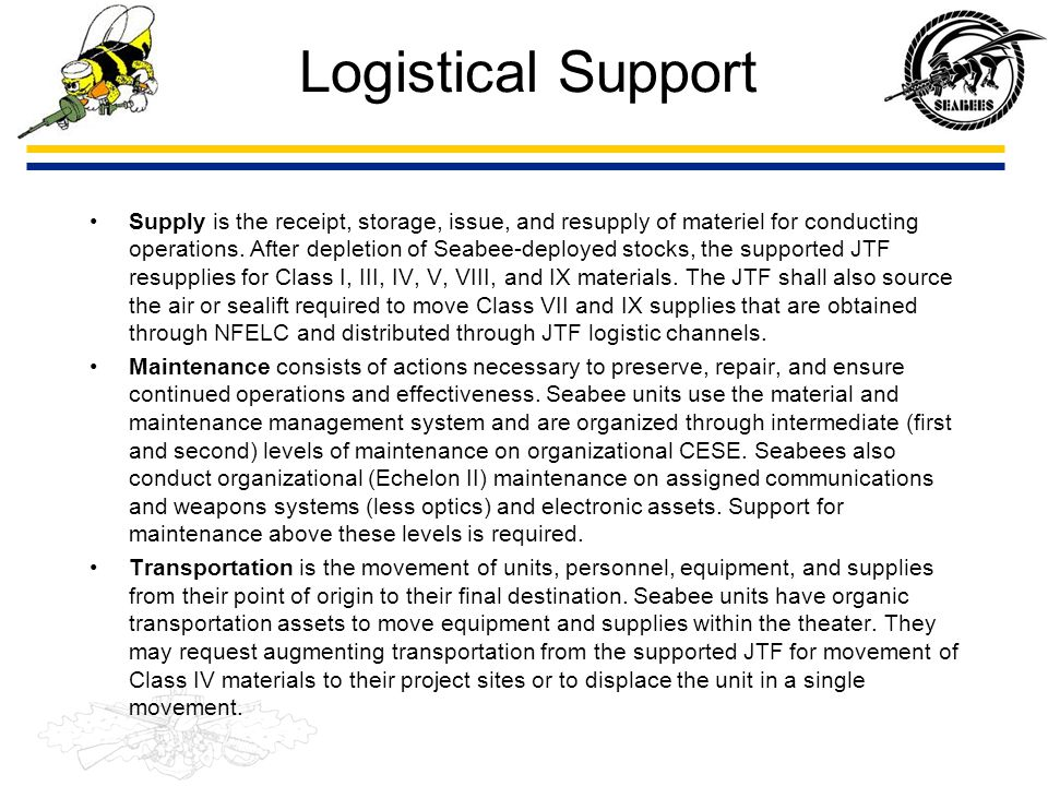 Logistical Support Supply is the receipt, storage, issue, and resupply of materiel for conducting operations. After depletion of Seabee-deployed stock