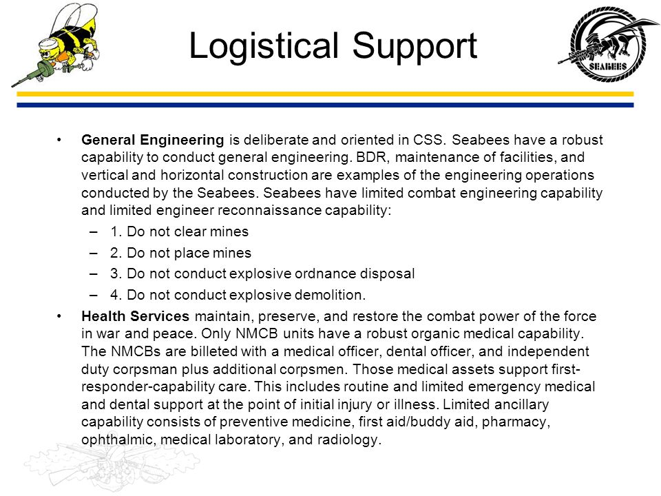 Logistical Support General Engineering is deliberate and oriented in CSS. Seabees have a robust capability to conduct general engineering. BDR, mainte