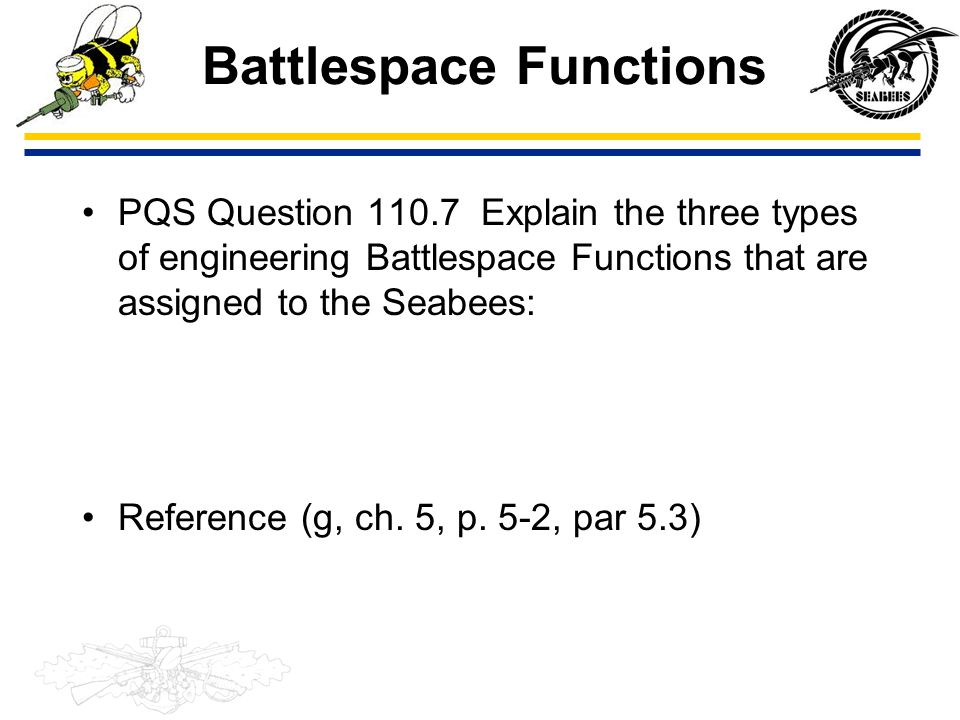 Battlespace Functions PQS Question 110.7 Explain the three types of engineering Battlespace Functions that are assigned to the Seabees: Reference (g,