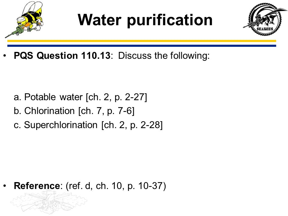 Water purification PQS Question 110.13: Discuss the following: a. Potable water [ch. 2, p. 2-27] b. Chlorination [ch. 7, p. 7-6] c. Superchlorination