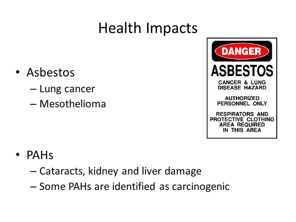 Health Impacts Asbestos – Lung cancer – Mesothelioma PAHs – Cataracts, kidney and liver damage – Some PAHs are identified as carcinogenic