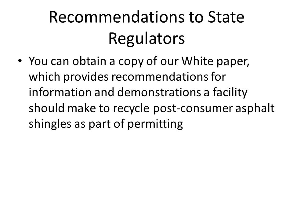 Recommendations to State Regulators You can obtain a copy of our White paper, which provides recommendations for information and demonstrations a facility should make to recycle post-consumer asphalt shingles as part of permitting
