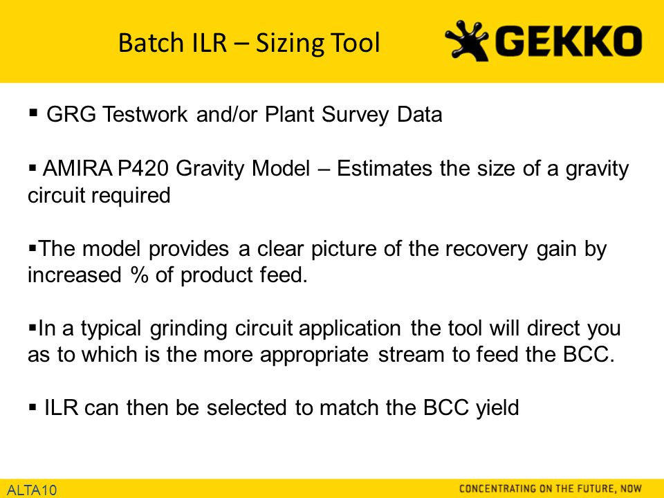 Batch ILR – Sizing Tool  GRG Testwork and/or Plant Survey Data  AMIRA P420 Gravity Model – Estimates the size of a gravity circuit required  The model provides a clear picture of the recovery gain by increased % of product feed.