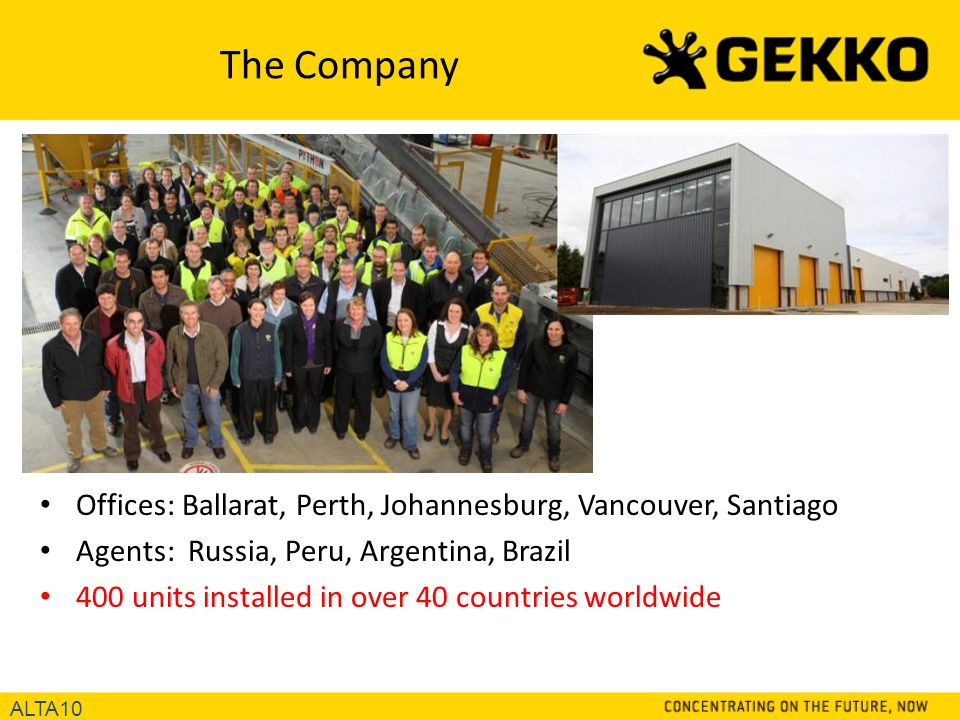 The Company Offices: Ballarat, Perth, Johannesburg, Vancouver, Santiago Agents: Russia, Peru, Argentina, Brazil 400 units installed in over 40 countries worldwide ALTA10