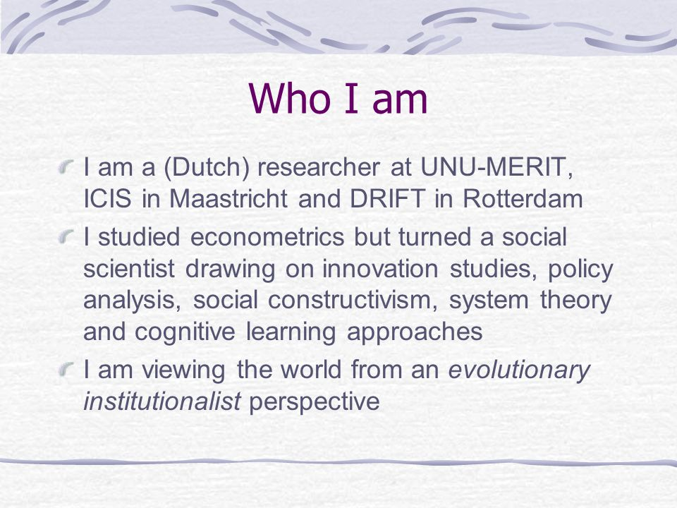 Who I am I am a (Dutch) researcher at UNU-MERIT, ICIS in Maastricht and DRIFT in Rotterdam I studied econometrics but turned a social scientist drawing on innovation studies, policy analysis, social constructivism, system theory and cognitive learning approaches I am viewing the world from an evolutionary institutionalist perspective
