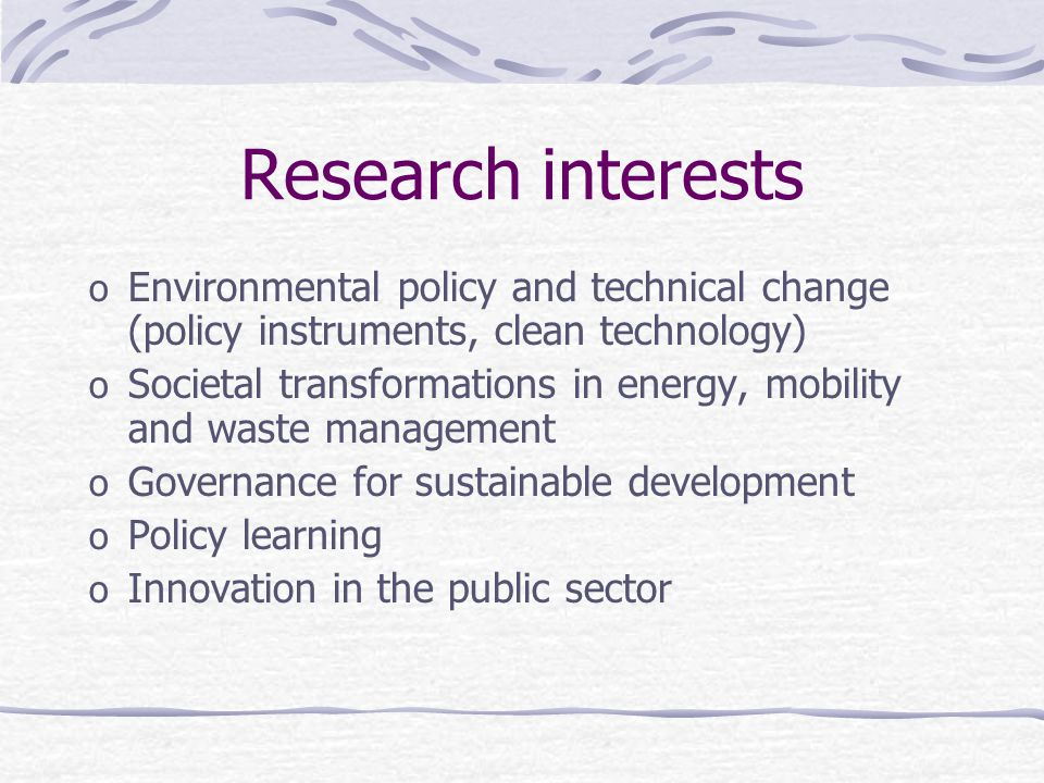 Research interests o Environmental policy and technical change (policy instruments, clean technology) o Societal transformations in energy, mobility and waste management o Governance for sustainable development o Policy learning o Innovation in the public sector