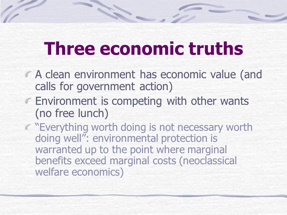 Three economic truths A clean environment has economic value (and calls for government action) Environment is competing with other wants (no free lunch) Everything worth doing is not necessary worth doing well : environmental protection is warranted up to the point where marginal benefits exceed marginal costs (neoclassical welfare economics)