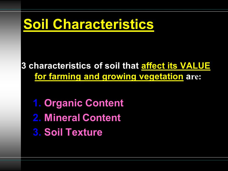 Soil Characteristics 3 characteristics of soil that affect its VALUE for farming and growing vegetation a re: 1.Organic Content 2.Mineral Content 3.So