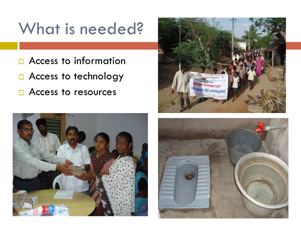 What is needed  Access to information  Access to technology  Access to resources