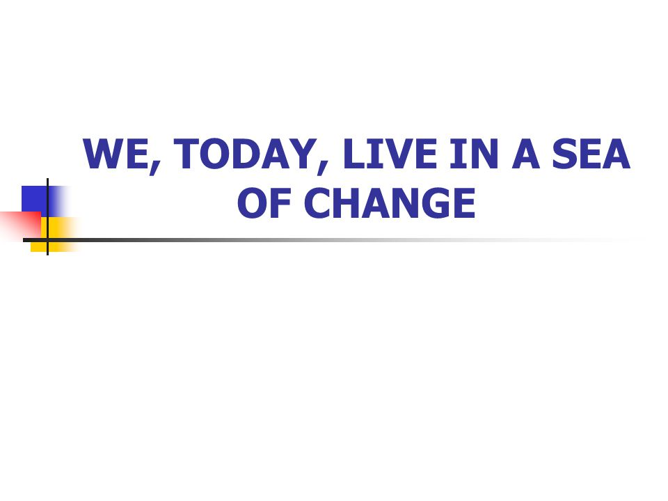 WE, TODAY, LIVE IN A SEA OF CHANGE