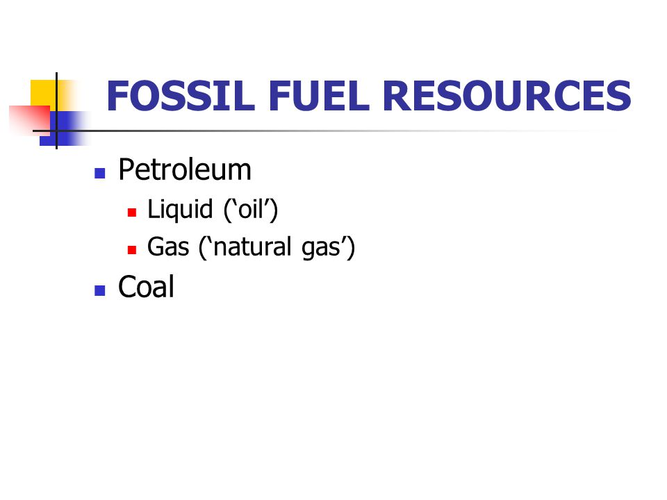 FOSSIL FUEL RESOURCES Petroleum Liquid ('oil') Gas ('natural gas') Coal