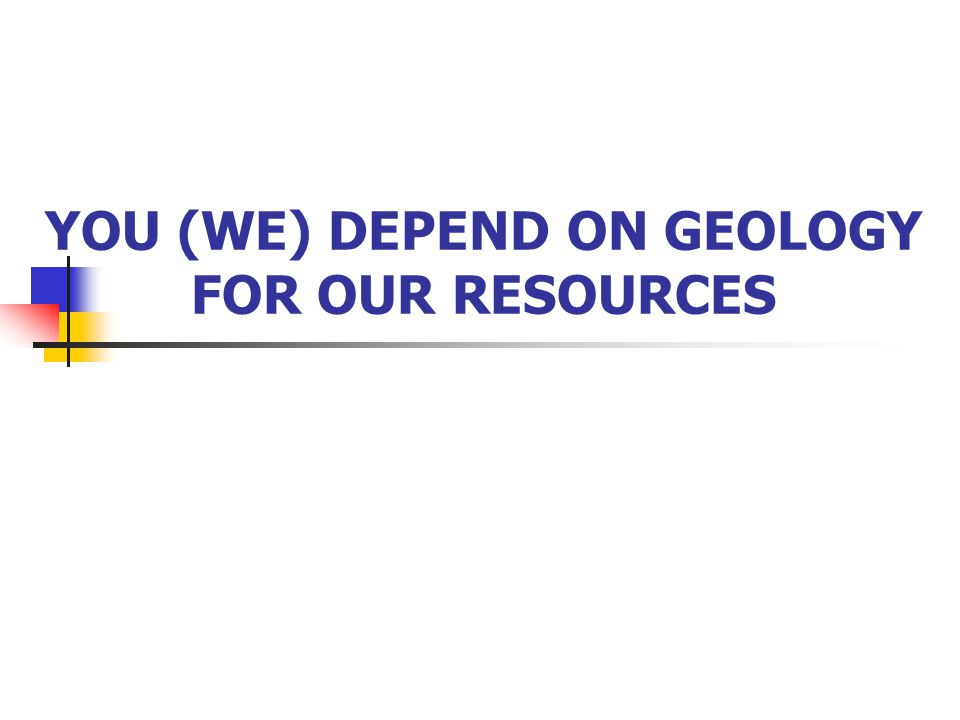 YOU (WE) DEPEND ON GEOLOGY FOR OUR RESOURCES