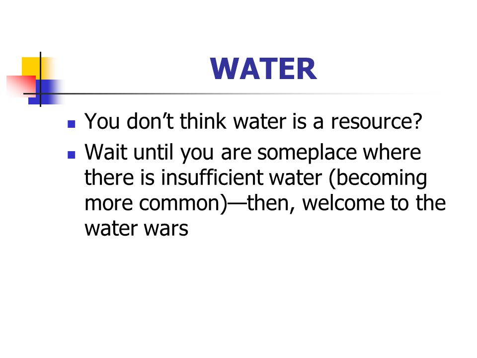 WATER You don't think water is a resource.