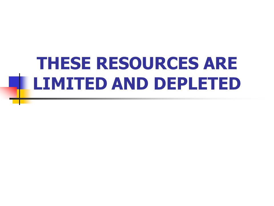 THE PROBLEMS-2 Most resources do not replenish on a human time scale and are out of reach