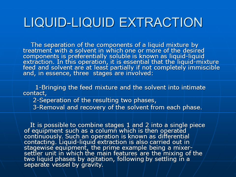 LIQUID-LIQUID EXTRACTION The separation of the components of a liquid mixture by treatment with a solvent in which one or more of the desired componen