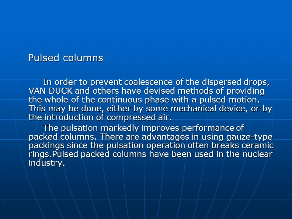 Pulsed columns Pulsed columns In order to prevent coalescence of the dispersed drops, VAN DUCK and others have devised methods of providing the whole