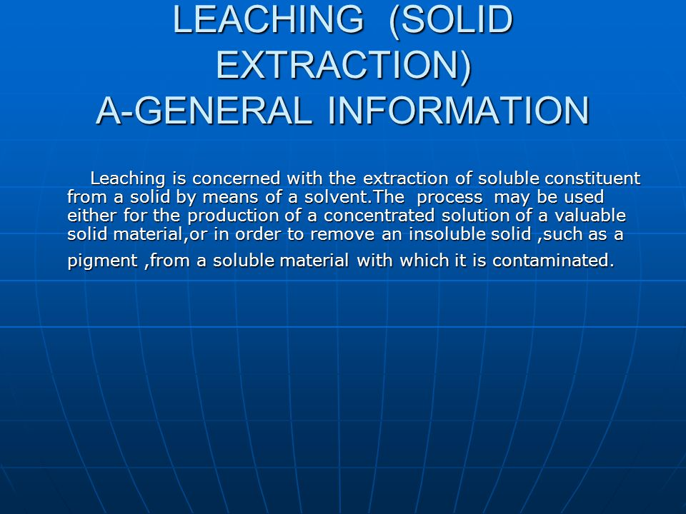 LEACHING (SOLID EXTRACTION) A-GENERAL INFORMATION Leaching is concerned with the extraction of soluble constituent from a solid by means of a solvent.