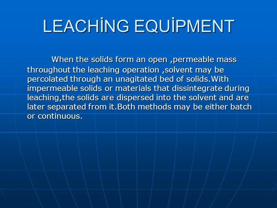 LEACHİNG EQUİPMENT When the solids form an open,permeable mass throughout the leaching operation,solvent may be percolated through an unagitated bed o