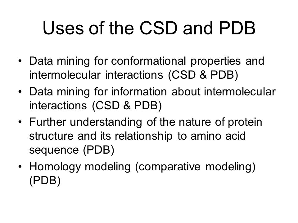Uses of the CSD and PDB Data mining for conformational properties and intermolecular interactions (CSD & PDB) Data mining for information about intermolecular interactions (CSD & PDB) Further understanding of the nature of protein structure and its relationship to amino acid sequence (PDB) Homology modeling (comparative modeling) (PDB)