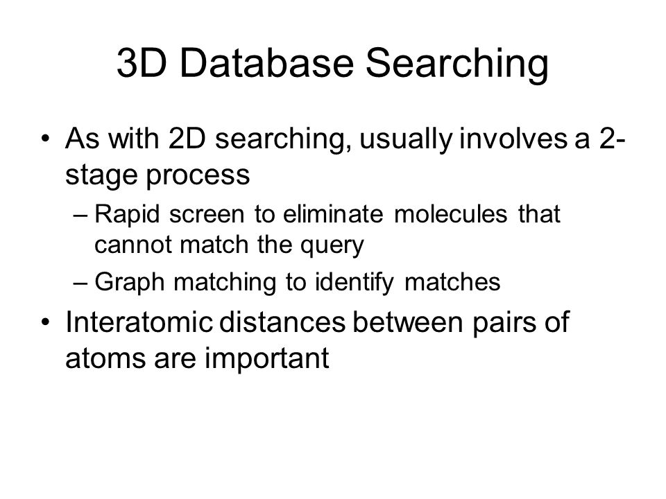 3D Database Searching As with 2D searching, usually involves a 2- stage process –Rapid screen to eliminate molecules that cannot match the query –Graph matching to identify matches Interatomic distances between pairs of atoms are important