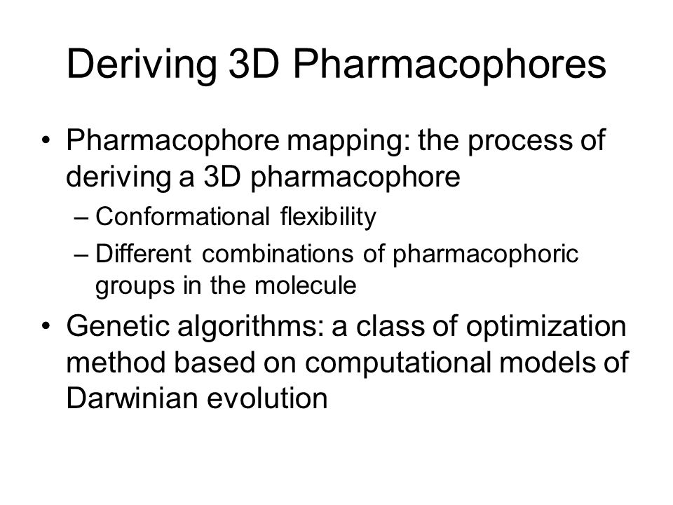 Deriving 3D Pharmacophores Pharmacophore mapping: the process of deriving a 3D pharmacophore –Conformational flexibility –Different combinations of pharmacophoric groups in the molecule Genetic algorithms: a class of optimization method based on computational models of Darwinian evolution