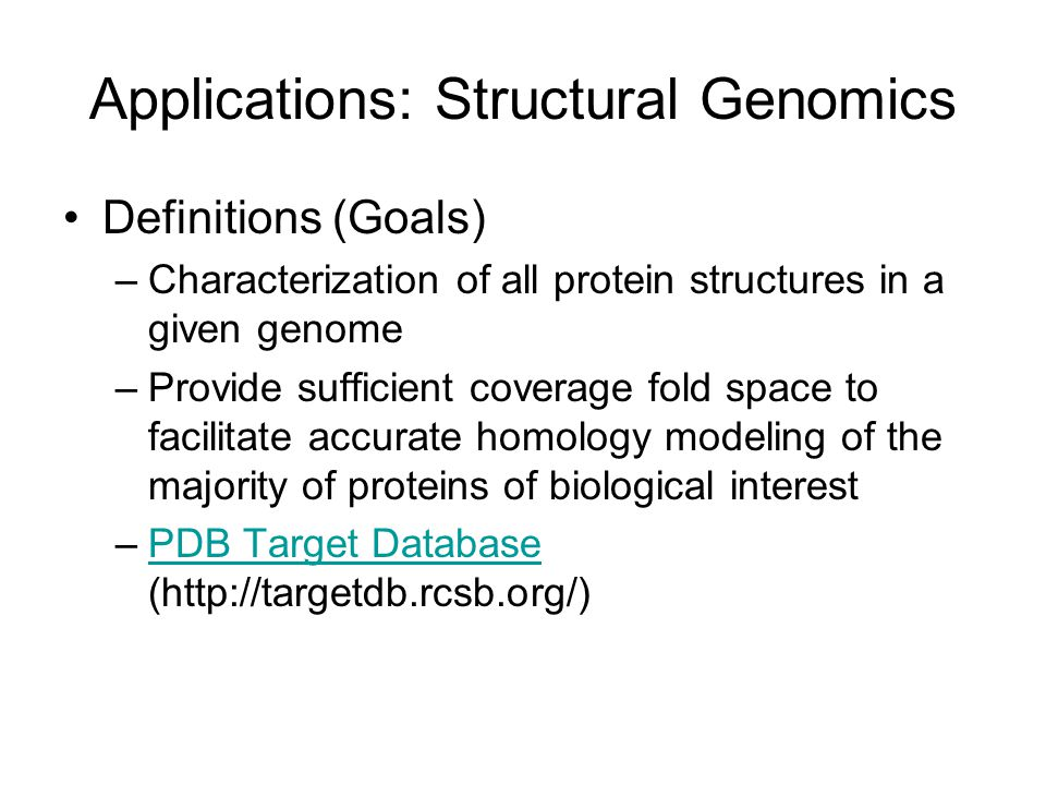 Applications: Structural Genomics Definitions (Goals) –Characterization of all protein structures in a given genome –Provide sufficient coverage fold space to facilitate accurate homology modeling of the majority of proteins of biological interest –PDB Target Database (http://targetdb.rcsb.org/)PDB Target Database