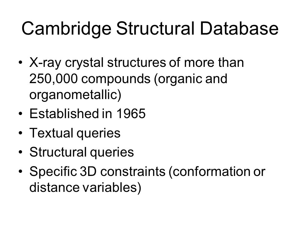 Cambridge Structural Database X-ray crystal structures of more than 250,000 compounds (organic and organometallic) Established in 1965 Textual queries Structural queries Specific 3D constraints (conformation or distance variables)