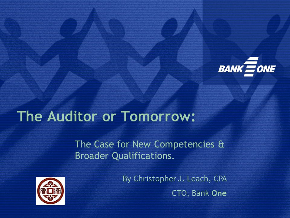 The Auditor of Tomorrow : the Case for New Competencies and Broader Qualifications Christopher LEACH Senior Vice-President, CTO-Technology Risk Management, Bank One Corporation United States