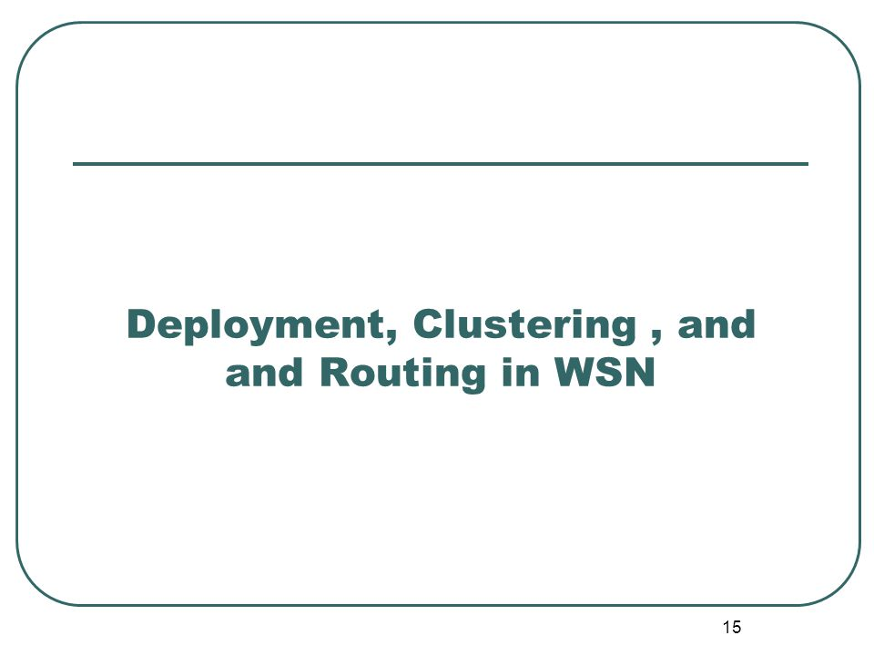 Deployment, Clustering, and and Routing in WSN 15