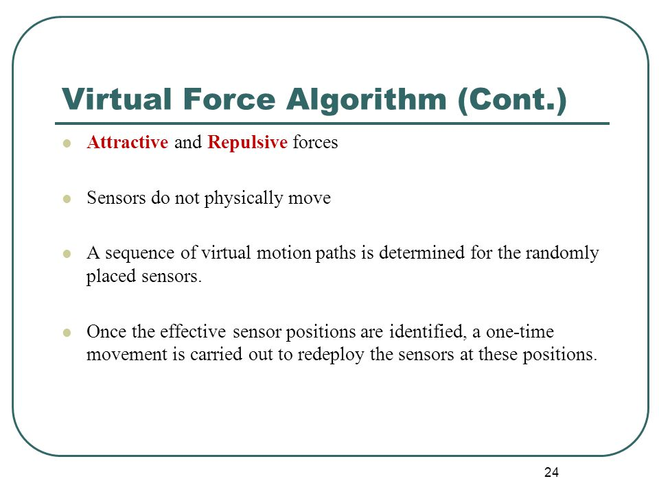 Virtual Force Algorithm (Cont.) Attractive and Repulsive forces Sensors do not physically move A sequence of virtual motion paths is determined for the randomly placed sensors.