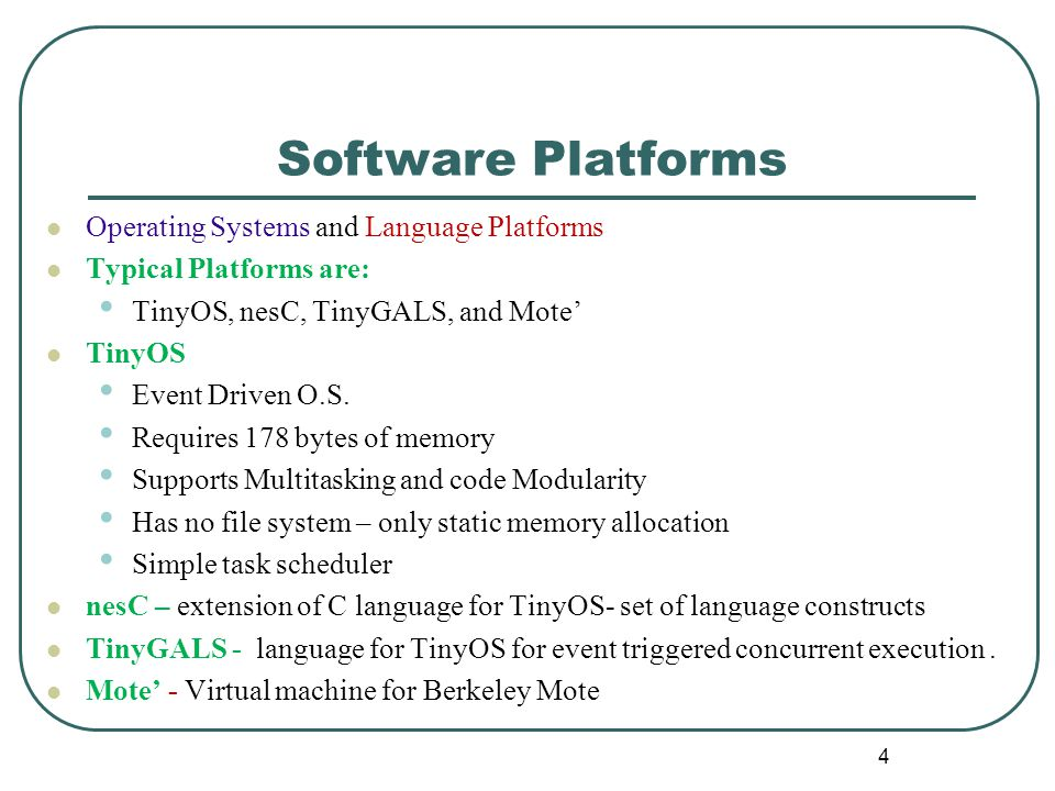 Software Platforms Operating Systems and Language Platforms Typical Platforms are: TinyOS, nesC, TinyGALS, and Mote' TinyOS Event Driven O.S.